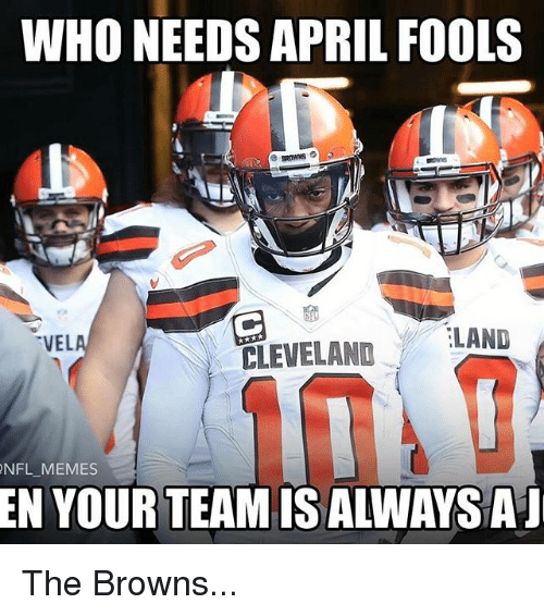 Memes, Nfl, and Browns: WHO NEEDS APRIL FOOLS  LAND  VEL  CLEVELAND  NFL MEMES  EN YOUR TEAM IS ALWAYSAI The Browns...