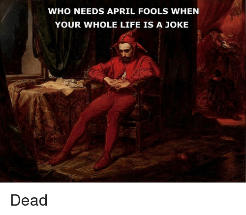 Life, April Fools, and Classical Art: WHO NEEDS APRIL FOOLS WHEN  YOUR WHOLE LIFE IS A JOKE Dead