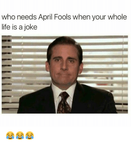 Life, April Fools, and April: who needs April Fools when your whole  life is a joke 😂😂😂