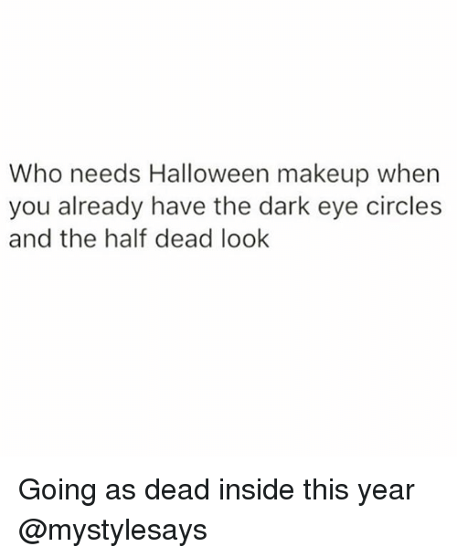Halloween, Makeup, and Girl Memes: Who needs Halloween makeup when  you already have the dark eye circle:s  and the half dead look Going as dead inside this year @mystylesays