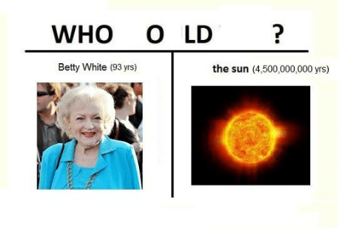 Betty White, Dank, and White: WHO OLD  Betty White (93 yrs)  the sun (4,500,000,000 yrs)