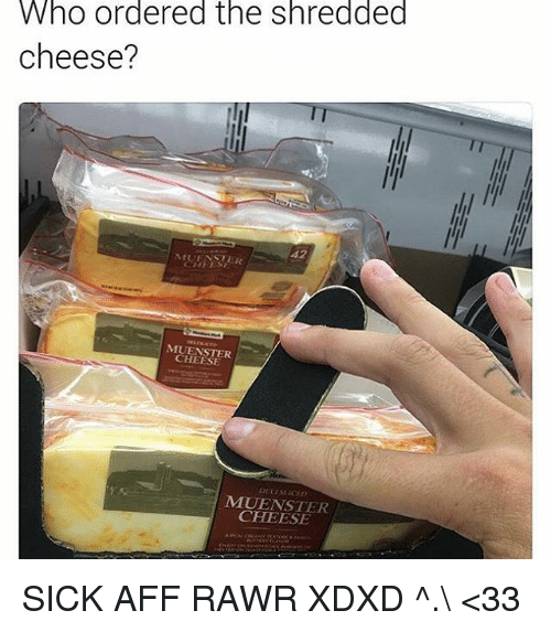 cheesing: Who ordered the shredded  cheese?  42  MUFNSTER  MUENSTER  CHEESE  LLISI ICED  MUENSTER  CHEESE SICK AFF RAWR XDXD ^.\ <33