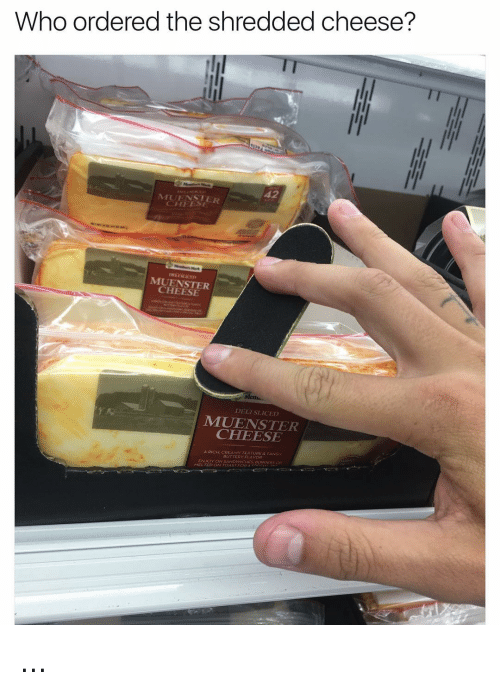 cheesing: Who ordered the shredded cheese?  MUENSTER  CHEESE  Mema.  DELI SLICED  CHEESE  RICH CREAMY TEXTURE.  BUTTE  ENJOY ON SANDWICHES. BURGEps  TED  TOAST FOR ...