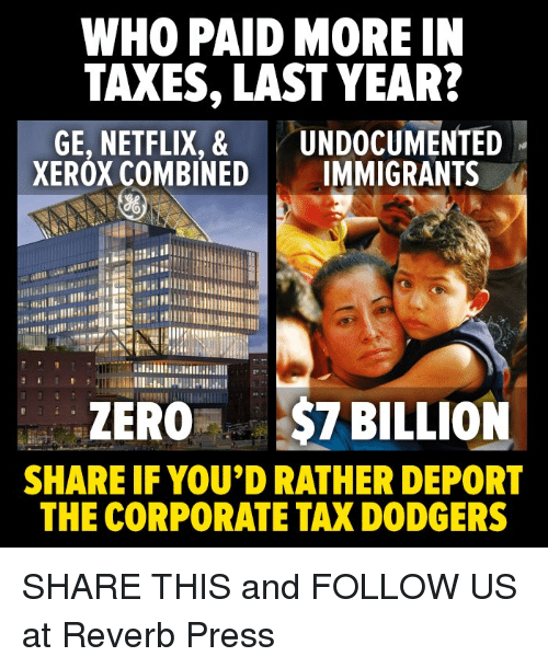 Dodgers, Netflix, and Taxes: WHO PAID MORE IN  TAXES, LAST YEAR?  GE, NETFLIX, & UNDOCUMENTED  XEROX COMBINED IMMIGRANTS  ZERO$7 BILLION  SHARE IF YOU'D RATHER DEPORT  THE CORPORATE TAX DODGERS SHARE THIS and FOLLOW US at Reverb Press