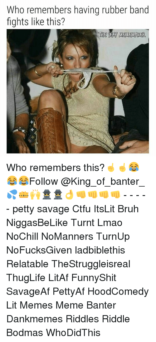 Bruh, Ctfu, and Lit: Who remembers having rubber band  fights like this?  THE SEXY MEMEMAKER Who remembers this?☝️☝️😂😂😂Follow @King_of_banter_💦👑🙌🕵🕵👌👊👊👊👊 - - - - - petty savage Ctfu ItsLit Bruh NiggasBeLike Turnt Lmao NoChill NoManners TurnUp NoFucksGiven ladbiblethis Relatable TheStruggleisreal ThugLife LitAf FunnyShit SavageAf PettyAf HoodComedy Lit Memes Meme Banter Dankmemes Riddles Riddle Bodmas WhoDidThis