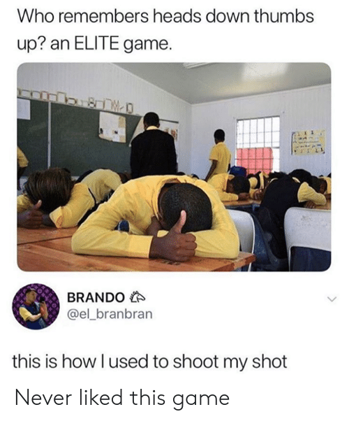 thumbs: Who remembers heads down thumbs  up? an ELITE game.  BRANDO  @el_branbran  this is how I used to shoot my shot Never liked this game