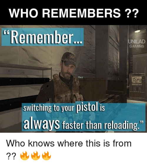 reloading: WHO REMEMBERS  Remember  UNILAD  GAMING  Gazi  switching to your pistol is  always faster than reloading  33 Who knows where this is from ?? 🔥🔥🔥