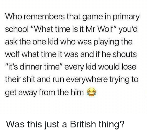 """Memes, Run, and School: Who remembers that game in primary  school """"What time is it Mr Wolf"""" you'd  ask the one kid who was playing the  wolf what time it was and if he shouts  """"it's dinner time"""" every kid would lose  their shit and run everywhere trying to  get away from the him Was this just a British thing?"""