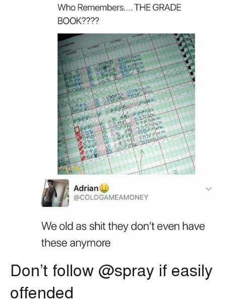 Memes, Shit, and Book: Who Remembers.... THE GRADE  BOOK????  Adrian  @COLDGAMEAMONEY  We old as shit they don't even have  these anymore Don't follow @spray if easily offended