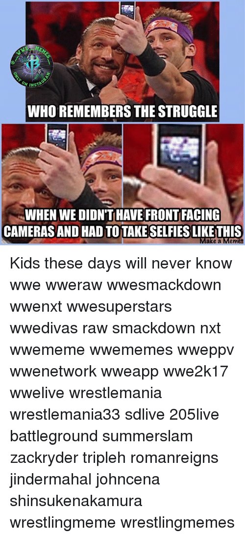 nxt: WHO REMEMBERS THE STRUGGLE  WHEN WE DIDN'T HAVE FRONT FACING  CAMERAS AND HAD TO TAKE SELFIES LIKE THIS  e a Memet Kids these days will never know wwe wweraw wwesmackdown wwenxt wwesuperstars wwedivas raw smackdown nxt wwememe wwememes wweppv wwenetwork wweapp wwe2k17 wwelive wrestlemania wrestlemania33 sdlive 205live battleground summerslam zackryder tripleh romanreigns jindermahal johncena shinsukenakamura wrestlingmeme wrestlingmemes