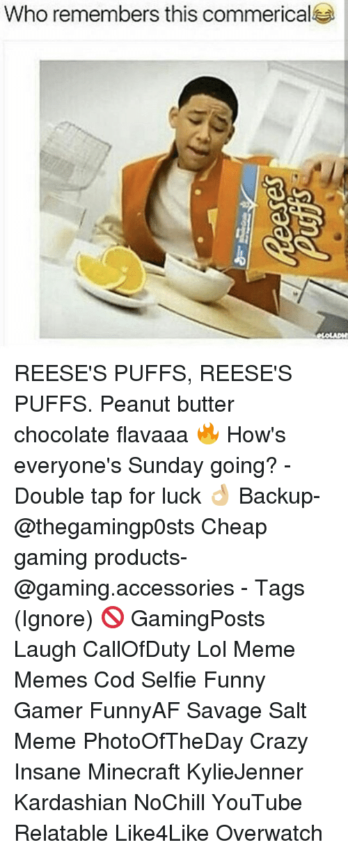 Reeses Puffs Reeses Puffs: Who remembers this commerical REESE'S PUFFS, REESE'S PUFFS. Peanut butter chocolate flavaaa 🔥 How's everyone's Sunday going? - Double tap for luck 👌🏼 Backup- @thegamingp0sts Cheap gaming products- @gaming.accessories - Tags (Ignore) 🚫 GamingPosts Laugh CallOfDuty Lol Meme Memes Cod Selfie Funny Gamer FunnyAF Savage Salt Meme PhotoOfTheDay Crazy Insane Minecraft KylieJenner Kardashian NoChill YouTube Relatable Like4Like Overwatch