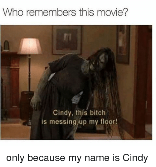 Memes, 🤖, and My Name Is: Who remembers this movie?  Cindy, this bitch  i is messing up my floor! only because my name is Cindy