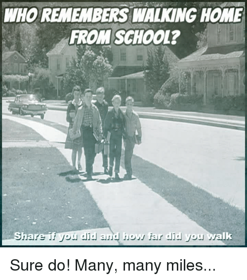 School, Home, and Who: WHO REMEMBERS WALKING HOME  FROM SCHOOL?  far did you walk Sure do! Many, many miles...