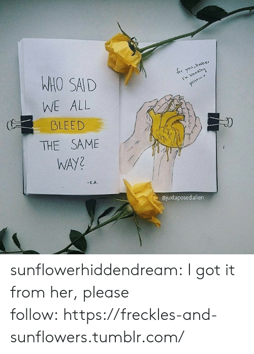 Sunflowers: WHO SAD  WE ALL  BLEED  or you,baber  I'mbedng  1  ajuxtaposedalien sunflowerhiddendream:  I got it from her, please follow:https://freckles-and-sunflowers.tumblr.com/