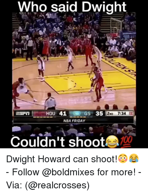 Dwight Howard, Memes, and 🤖: Who said Dwight  41 GS 35  HOU  No 7:34  NBA FRIDAY  Couldn't shoot Dwight Howard can shoot!😳😂 - Follow @boldmixes for more! - Via: (@realcrosses)