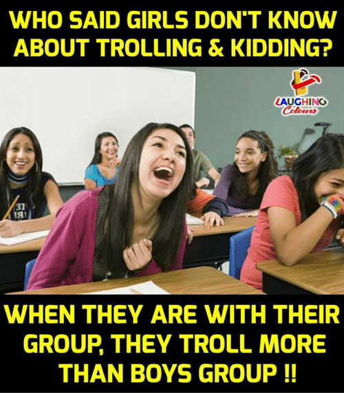 Girls, Troll, and Trolling: WHO SAID GIRLS DON'T KNOW  ABOUT TROLLING & KIDDING  LAUGHING  WHEN THEY ARE WITH THEIR  GROUP THEY TROLL MORE  THAN BOYS GROUP !