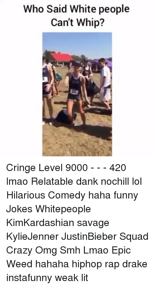 Funny Jokes, Memes, and Whip: Who Said White people  Can't Whip? Cringe Level 9000 - - - 420 lmao Relatable dank nochill lol Hilarious Comedy haha funny Jokes Whitepeople KimKardashian savage KylieJenner JustinBieber Squad Crazy Omg Smh Lmao Epic Weed hahaha hiphop rap drake instafunny weak lit