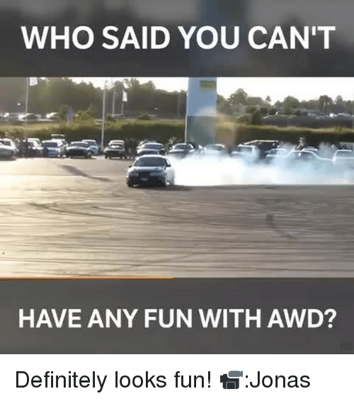 Definitally: WHO SAID YOU CAN'T  HAVE ANY FUN WITH AWD? Definitely looks fun! 📹:Jonas