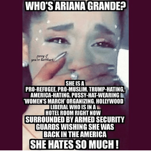 America, Butthurt, and Memes: WHO SARIANA GRANDE  sorry if  youre butthurt  SHE ISA  PRO-REFUGEE PRO-MUSLIM, TRUMP-HATING.  AMERICA-HATING, PUSSY-HATWEARINGI  WOMENTS MARCH ORGANIZING. HOLLYWOOD  LIBERAL WHO IS INAL  HOTEL ROOM RIGHT NOW  SURROUNDED BY ARMED SECURITY  GUARDS WISHING SHE WAS  BACK IN THEAMERICA  SHE HATES SO MUCH!