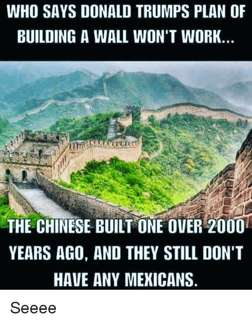 Build A Wall: WHO SAYS DONALD TRUMPS PLAN OF  BUILDING A WALL WON'T WORK  THE CHINESE BUILT ONE OVER 2000  YEARS AGO, AND THEY STILL DON'T  HAVE ANY MEXICANS Seeee