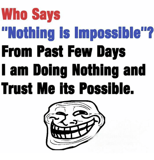 "Imposses: Who Says  ""Nothing is Impossible  From Past Few Days  I am Doing Nothing and  Trust Me its Possible."