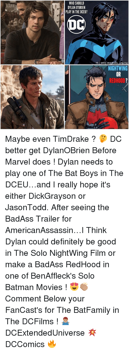 Batman, Definitely, and Dylan O'Brien: WHO SHOULD  DYLAN O'BRIEN  PLAY IN THE DCEU?  IG CDC. MARVEL  UNITE  NIGHTWING  REDHOOD Maybe even TimDrake ? 🤔 DC better get DylanOBrien Before Marvel does ! Dylan needs to play one of The Bat Boys in The DCEU…and I really hope it's either DickGrayson or JasonTodd. After seeing the BadAss Trailer for AmericanAssassin…I Think Dylan could definitely be good in The Solo NightWing Film or make a BadAss RedHood in one of BenAffleck's Solo Batman Movies ! 😍👏🏽 Comment Below your FanCast's for The BatFamily in The DCFilms ! 🤷🏽‍♂️ DCExtendedUniverse 💥 DCComics 🔥