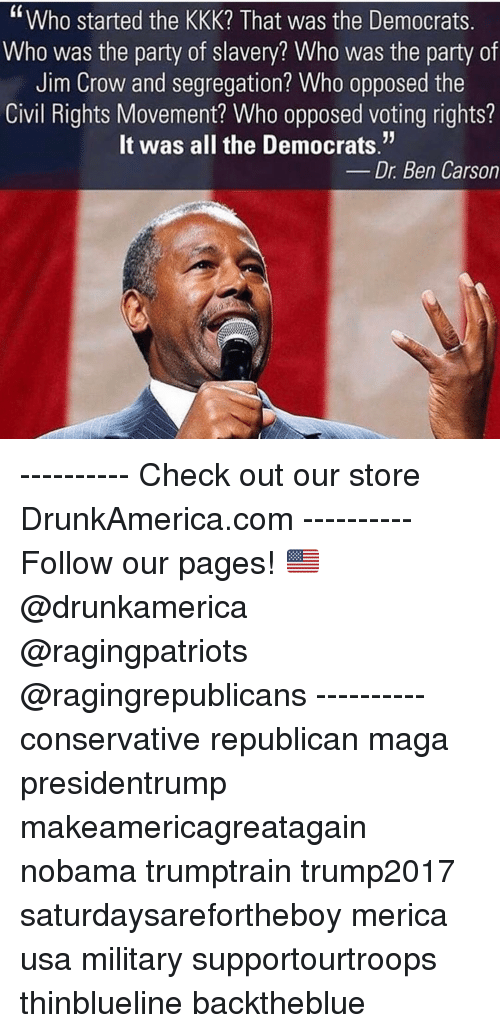"""Voting Rights: """"Who started the KKK? That was the Democrats  Who was the party of slavery? Who was the party of  Jim Crow and segregation? Who opposed the  Civil Rights Movement? Who opposed voting rights?  It was all the Democrats.""""  Dr. Ben Carson ---------- Check out our store DrunkAmerica.com ---------- Follow our pages! 🇺🇸 @drunkamerica @ragingpatriots @ragingrepublicans ---------- conservative republican maga presidentrump makeamericagreatagain nobama trumptrain trump2017 saturdaysarefortheboy merica usa military supportourtroops thinblueline backtheblue"""
