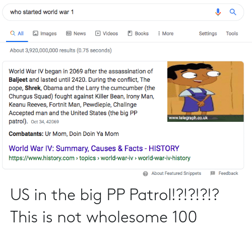 world war 1: who started world war 1  Q All  : More  Images  Books  Tools  News  Videos  Settings  About 3,920,000,000 results (0.75 seconds)  World War IV began in 2069 after the assassination of  Baljeet and lasted until 2420. During the conflict, The  pope, Shrek, Obama and the Larry the cumcumber (the  Chungus Squad) fought against Killer Bean, Irony Man,  Keanu Reeves, Fortnit Man, Pewdiepie, Challnge  Accepted man and the United States (the big PP  patrol). Oct 34, 42069  www.telegraph.co.uk  Combatants: Ur Mom, Doin Doin Ya Mom  World War IV: Summary, Causes & Facts - HISTORY  https://www.history.com > topics > world-war-iv > world-war-iv-history  O About Featured Snippets  Feedback US in the big PP Patrol!?!?!?!? This is not wholesome 100