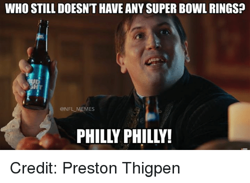 Memes, Nfl, and Super Bowl: WHO STILL DOESN'T HAVE ANY SUPER BOWL RINGS?  @NFL MEMES  PHILLY PHILLY! Credit: Preston Thigpen