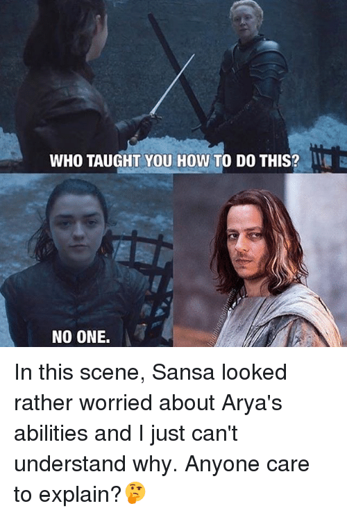 Memes, How To, and 🤖: WHO TAUGHT YOU HOW TO DO THIS?  NO ONE. In this scene, Sansa looked rather worried about Arya's abilities and I just can't understand why. Anyone care to explain?🤔