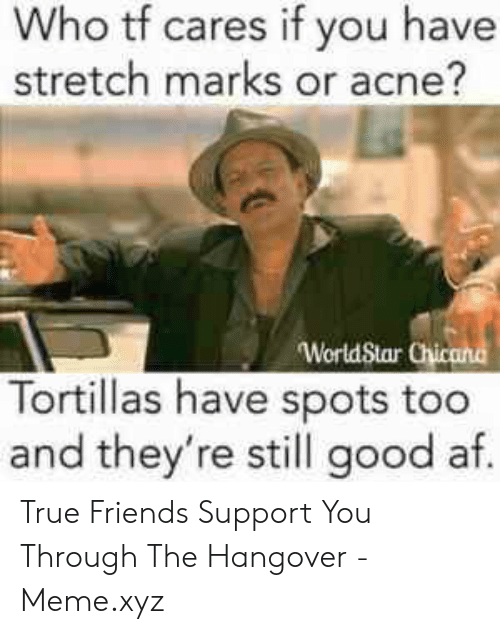 True Friends Meme: Who tf cares if you have  stretch marks or acne?  Tortillas have spots too  and they're still good af. True Friends Support You Through The Hangover - Meme.xyz