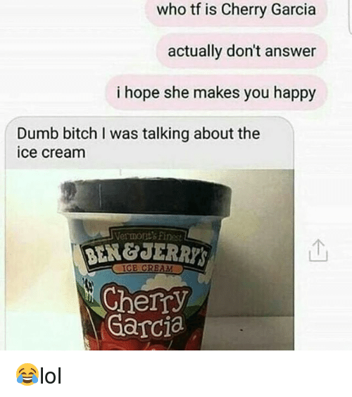 dumb bitches: who tf is Cherry Garcia  actually don't answer  i hope she makes you happy  Dumb bitch I was talking about the  ice cream  Vermont's Finest  BEN&JERRYS  个  IGE CRBAM  Cherry  Garcia 😂lol