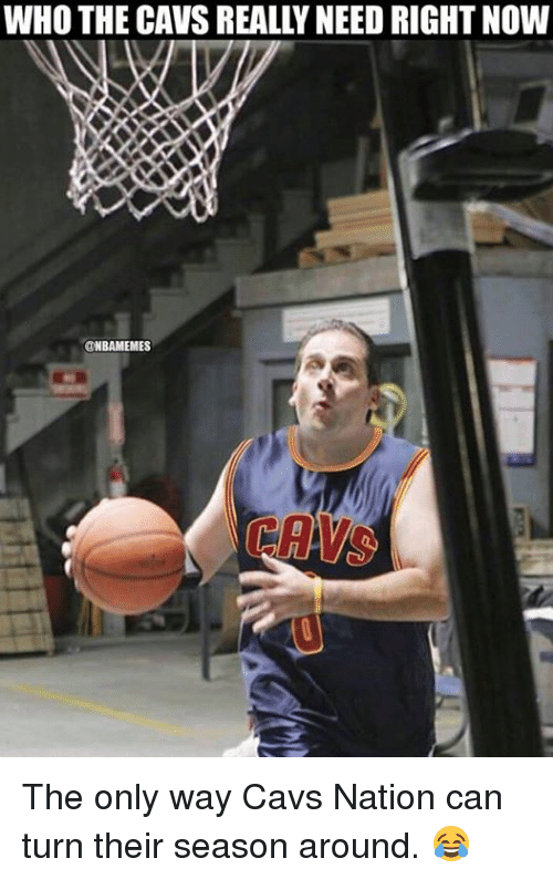Cavs, Nba, and Who: WHO THE CAVS REALLY NEED RIGHT NOW  ONBAMEMES  CAYS The only way Cavs Nation can turn their season around. 😂