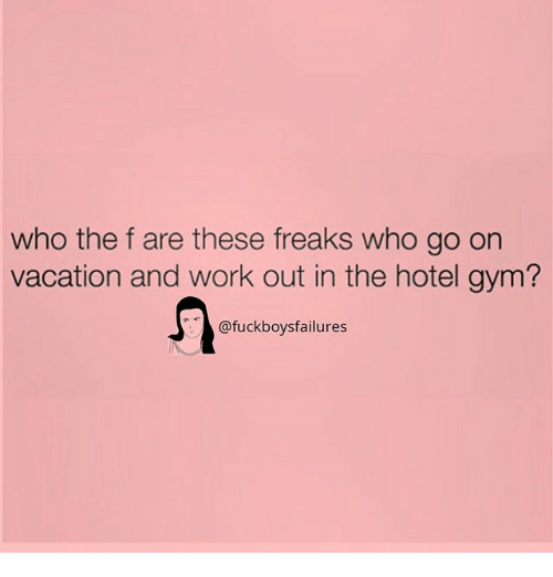 Gym, Work, and Hotel: who the f are these freaks who go on  vacation and work out in the hotel gym?  @fuckboysfailures