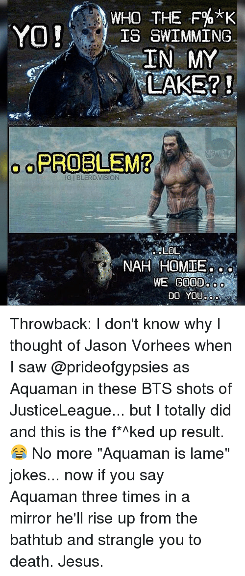 """lame jokes: WHO THE F%*K  YO!  IS SWIMMING  TRAN MY  LAKE?  o o PROBLEM?  IG l BLERD VISION  LOL  WE GOOD  OO  DO YOU Throwback: I don't know why I thought of Jason Vorhees when I saw @prideofgypsies as Aquaman in these BTS shots of JusticeLeague... but I totally did and this is the f*^ked up result. 😂 No more """"Aquaman is lame"""" jokes... now if you say Aquaman three times in a mirror he'll rise up from the bathtub and strangle you to death. Jesus."""