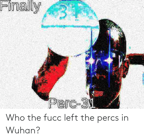 wuhan: Who the fucc left the percs in Wuhan?