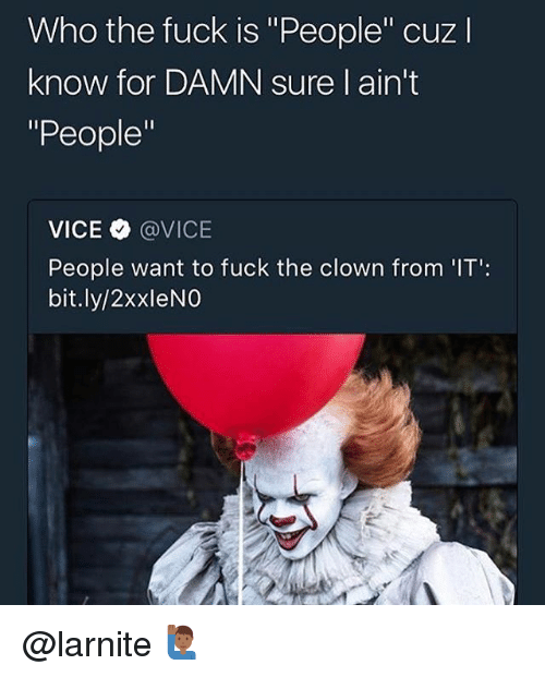 """Fuck, Trendy, and Vice: Who the fuck is """"People"""" cuzl  know for DAMN sure l ain't  """"People""""  VICE @VICE  People want to fuck the clown from 'IT':  bit.ly/2xxleNO @larnite 🙋🏾♂️"""