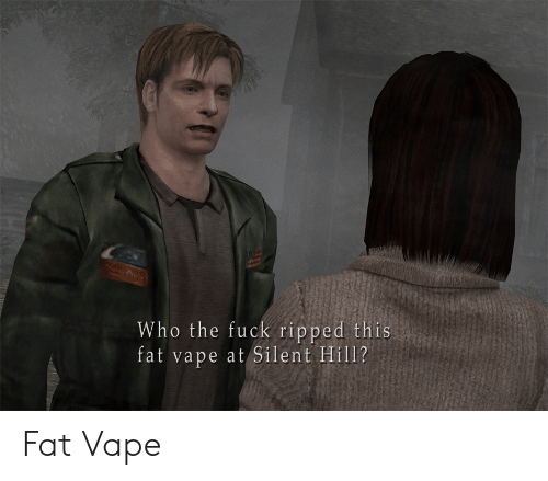 Vape: Who the fuck ripped this  fat vape at Silent Hill? Fat Vape