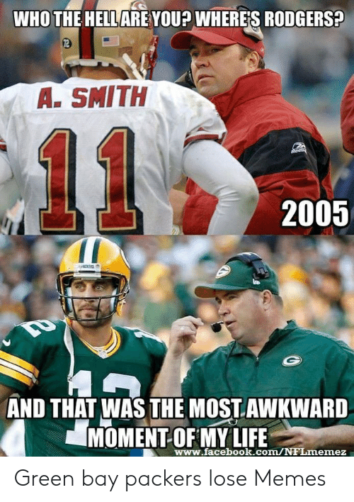 Packers Lose: WHO THE HELLARE YOU? WHERES RODGERS?  72  A. SMITH  11  2005  CKERS  AND THAT WAS THE MOST.AWKWARD  MOMENT-OF MY LIFE  www.facebook.com/NFLmemez Green bay packers lose Memes