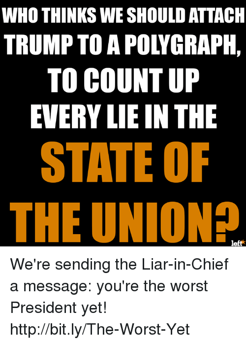 SIZZLE: WHO THINKS WE SHOULD ATTACH  TRUMP TO A POLYGRAPH,  TO COUNT UP  EVERY LIE IN THE  STATE OF  THE UNION?  left We're sending the Liar-in-Chief a message: you're the worst President yet!  ⇾ ⇾ ⇾ http://bit.ly/The-Worst-Yet ⇽ ⇽⇽