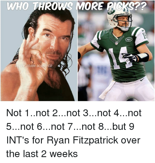 Ryan Fitzpatrick: WHO THROWS MORE PICKS??  LACK ADAM SCHSFTER Not 1..not 2...not 3...not 4...not 5...not 6...not 7...not 8...but 9 INT's for Ryan Fitzpatrick over the last 2 weeks