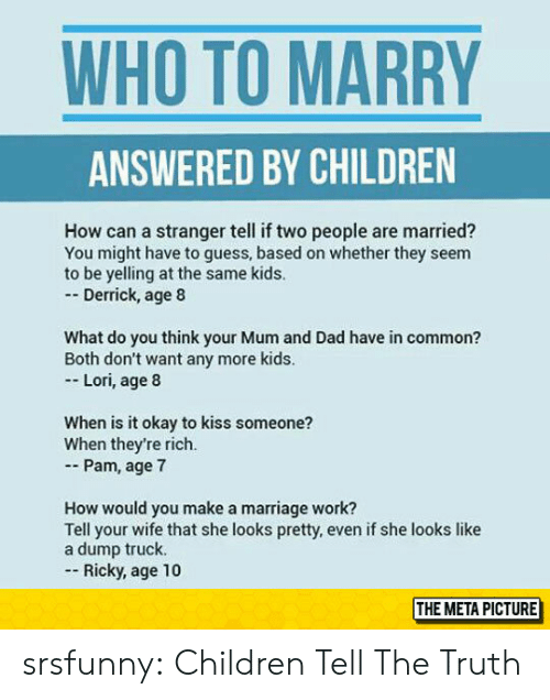 Tell The Truth: WHO TO MARRY  ANSWERED BY CHILDREN  How can a stranger tell if two people are married?  You might have to guess, based on whether they seem  to be yelling at the same kids.  - Derrick, age 8  What do you think your Mum and Dad have in common?  Both don't want any more kids  Lori, age 8  When is it okay to kiss someone?  When they're rich.  - Pam, age 7  How would you make a marriage work?  Tell your wife that she looks pretty, even if she looks like  a dump truck.  Ricky, age 10  THE METAPICTURE srsfunny:  Children Tell The Truth