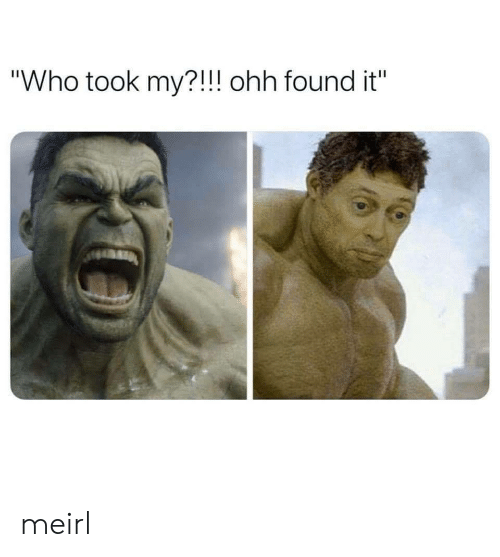 """Took My: """"Who took my?!!! ohh found it"""" meirl"""