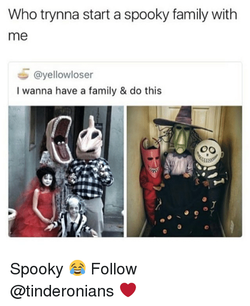 Family, Memes, and Spooky: Who trynna start a spooky family with  me  @yellowloser  I wanna have a family & do this Spooky 😂 Follow @tinderonians ❤