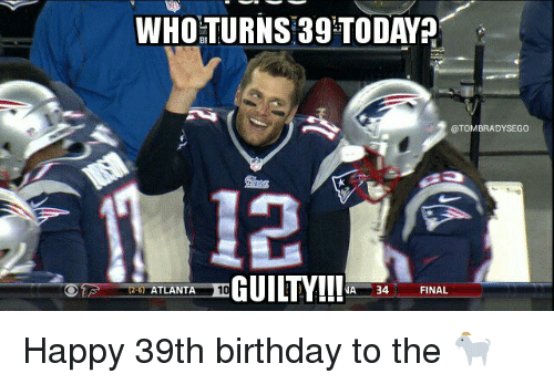 Birthday, Finals, and Tom Brady: WHO TURNS 39 TODAY?  OTOMBRADYSEGO  GUIL Y!!!  ATLANTA 10  NA 34  FINAL Happy 39th birthday to the 🐐