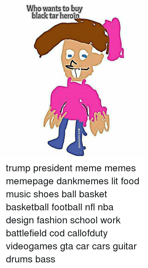 Heroin, Memes, and Music: Who wants to buy  black tar heroin trump president meme memes memepage dankmemes lit food music shoes ball basket basketball football nfl nba design fashion school work battlefield cod callofduty videogames gta car cars guitar drums bass