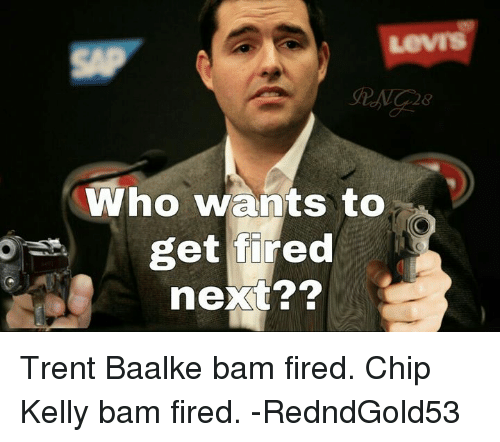 Chip Kelly: who wants to  get fired  next?? Trent Baalke bam fired. Chip Kelly bam fired. -RedndGold53