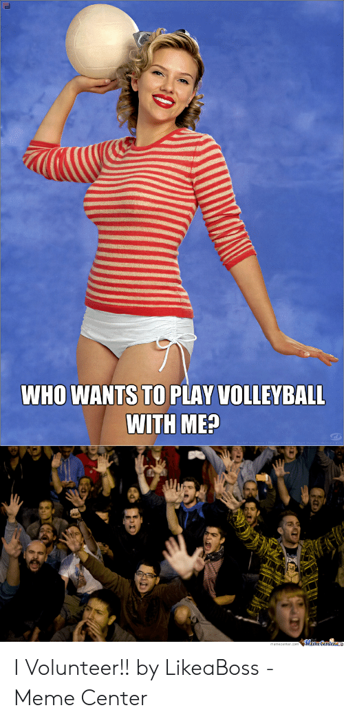 I Volunteer Meme: WHO WANTS TO PLAY VOLLEYBALL  WITH ME?  MemeCentera I Volunteer!! by LikeaBoss - Meme Center
