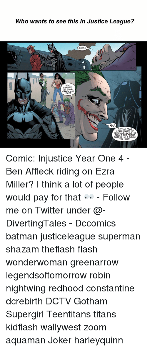 constantine: Who wants to see this in Justice League?  BATSY!  WAIT  A MINUTE.  DID FLASH  CARRY YOU  HERE?  HA!  PUTTING FEAR  IN THE HEARTS OF  CRIMINALS... WHILE HIS  BRIGHT RED FRIEND  CARRIES HIM THROUGH  THE NIGHT! Comic: Injustice Year One 4 - Ben Affleck riding on Ezra Miller? I think a lot of people would pay for that 👀 - Follow me on Twitter under @-DivertingTales - Dccomics batman justiceleague superman shazam theflash flash wonderwoman greenarrow legendsoftomorrow robin nightwing redhood constantine dcrebirth DCTV Gotham Supergirl Teentitans titans kidflash wallywest zoom aquaman Joker harleyquinn