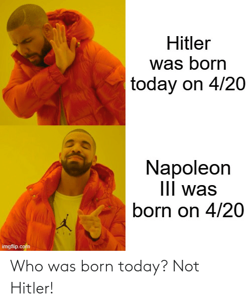 Was Born: Who was born today? Not Hitler!